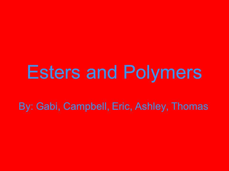 Esters and Polymers By: Gabi, Campbell, Eric, Ashley, Thomas