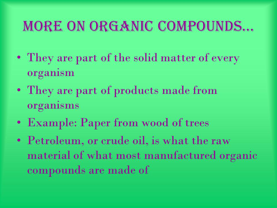 More on organic compounds… They are part of the solid matter of every organism They are part of products made from organisms Example: Paper from wood of trees Petroleum, or crude oil, is what the raw material of what most manufactured organic compounds are made of