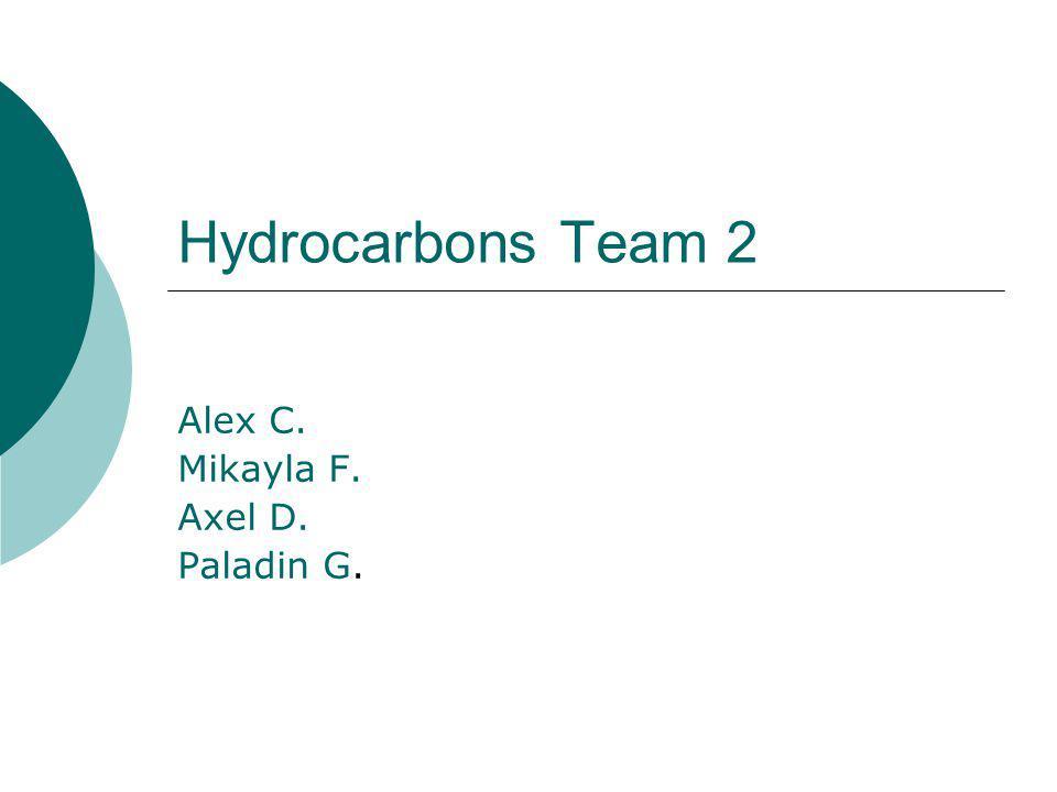 Hydrocarbons Team 2 Alex C. Mikayla F. Axel D. Paladin G.