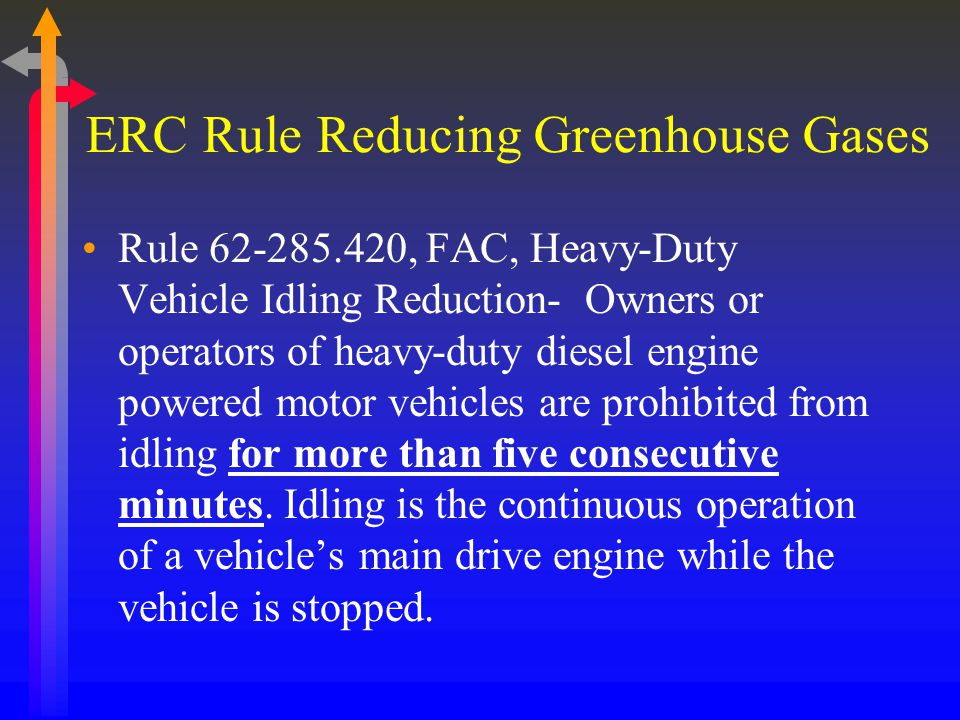 ERC Rule Reducing Greenhouse Gases Rule 62-285.420, FAC, Heavy-Duty Vehicle Idling Reduction- Owners or operators of heavy-duty diesel engine powered motor vehicles are prohibited from idling for more than five consecutive minutes.