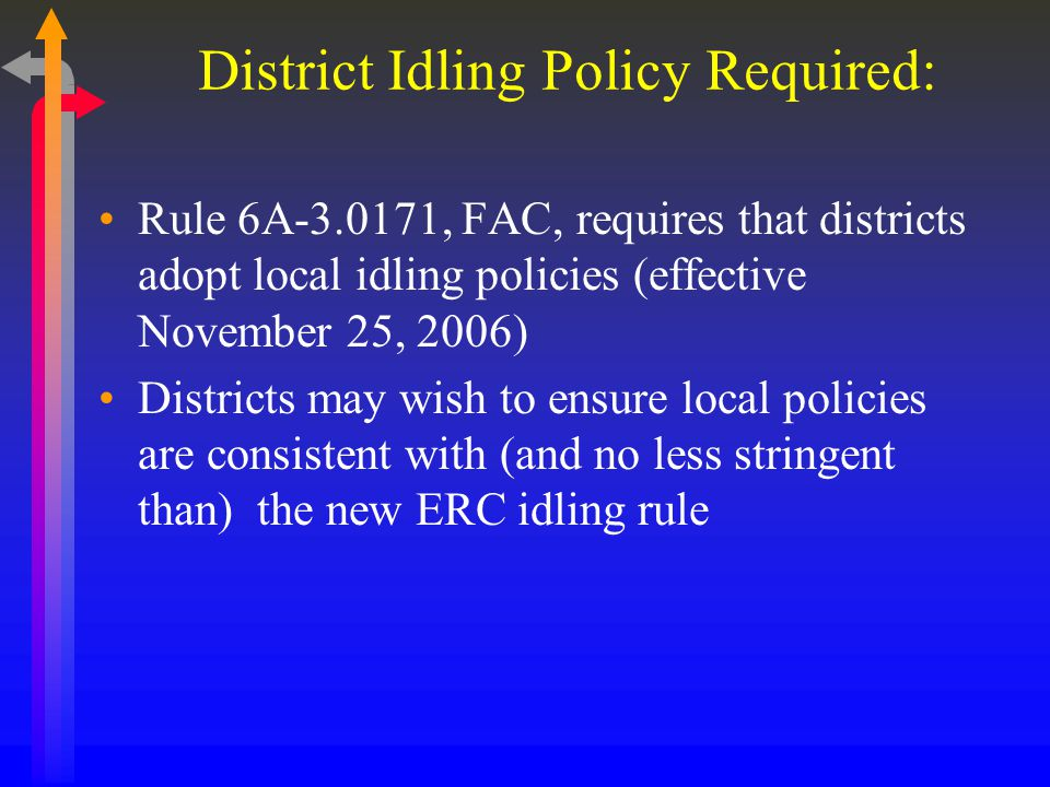 District Idling Policy Required: Rule 6A-3.0171, FAC, requires that districts adopt local idling policies (effective November 25, 2006) Districts may wish to ensure local policies are consistent with (and no less stringent than) the new ERC idling rule