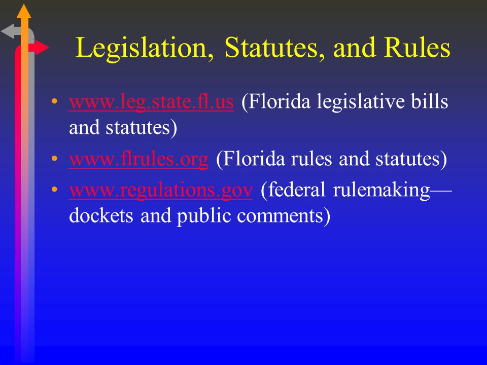 Legislation, Statutes, and Rules www.leg.state.fl.us (Florida legislative bills and statutes)www.leg.state.fl.us www.flrules.org (Florida rules and statutes)www.flrules.org www.regulations.gov (federal rulemaking dockets and public comments)www.regulations.gov