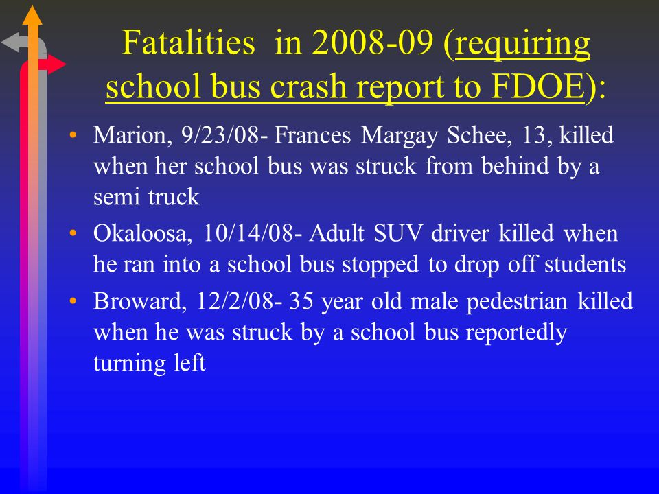 Fatalities in 2008-09 (requiring school bus crash report to FDOE): Marion, 9/23/08- Frances Margay Schee, 13, killed when her school bus was struck from behind by a semi truck Okaloosa, 10/14/08- Adult SUV driver killed when he ran into a school bus stopped to drop off students Broward, 12/2/08- 35 year old male pedestrian killed when he was struck by a school bus reportedly turning left