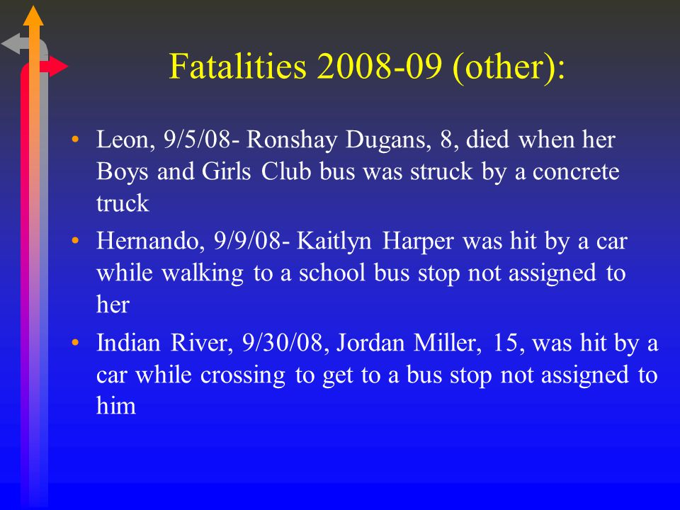 Fatalities 2008-09 (other): Leon, 9/5/08- Ronshay Dugans, 8, died when her Boys and Girls Club bus was struck by a concrete truck Hernando, 9/9/08- Kaitlyn Harper was hit by a car while walking to a school bus stop not assigned to her Indian River, 9/30/08, Jordan Miller, 15, was hit by a car while crossing to get to a bus stop not assigned to him