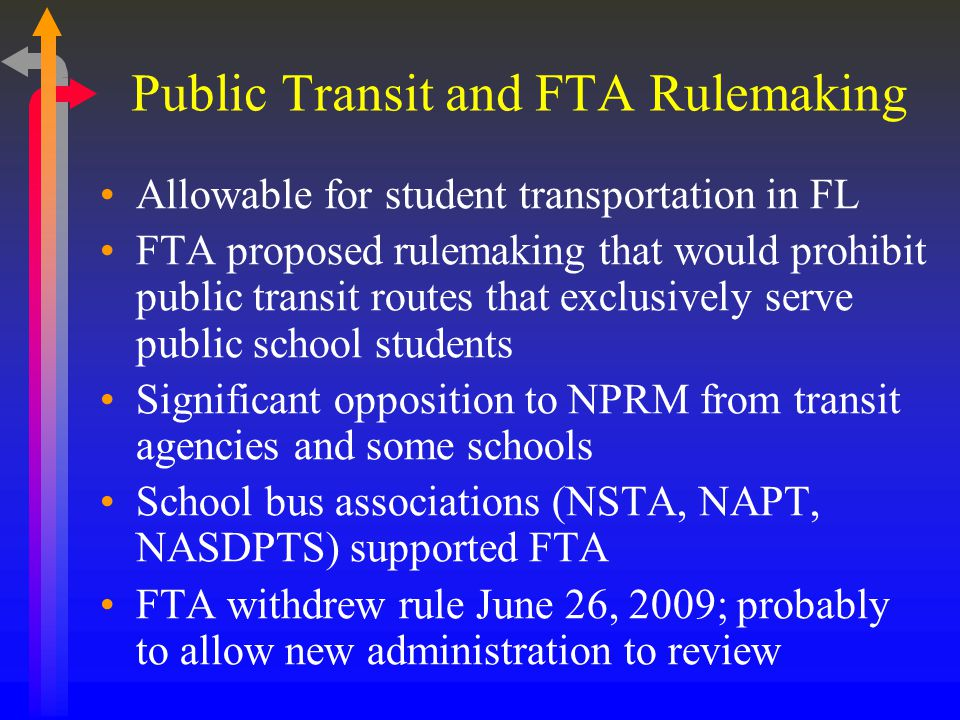 Public Transit and FTA Rulemaking Allowable for student transportation in FL FTA proposed rulemaking that would prohibit public transit routes that exclusively serve public school students Significant opposition to NPRM from transit agencies and some schools School bus associations (NSTA, NAPT, NASDPTS) supported FTA FTA withdrew rule June 26, 2009; probably to allow new administration to review