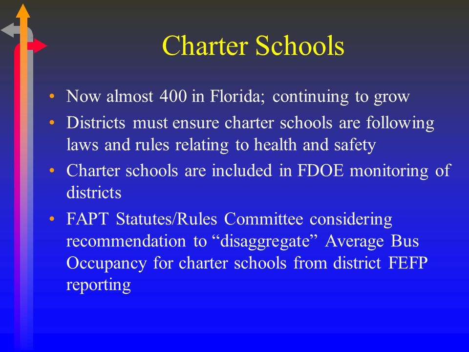 Charter Schools Now almost 400 in Florida; continuing to grow Districts must ensure charter schools are following laws and rules relating to health and safety Charter schools are included in FDOE monitoring of districts FAPT Statutes/Rules Committee considering recommendation to disaggregate Average Bus Occupancy for charter schools from district FEFP reporting