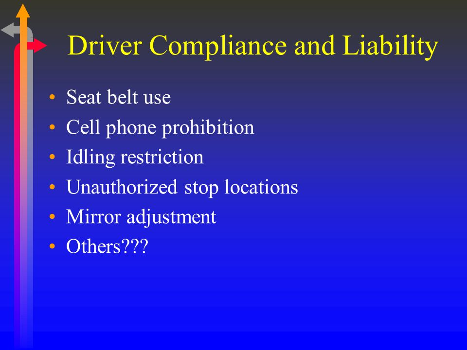 Driver Compliance and Liability Seat belt use Cell phone prohibition Idling restriction Unauthorized stop locations Mirror adjustment Others???