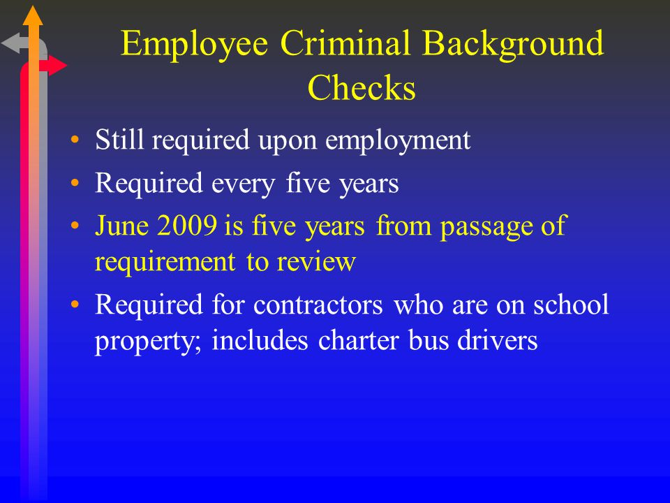 Employee Criminal Background Checks Still required upon employment Required every five years June 2009 is five years from passage of requirement to review Required for contractors who are on school property; includes charter bus drivers