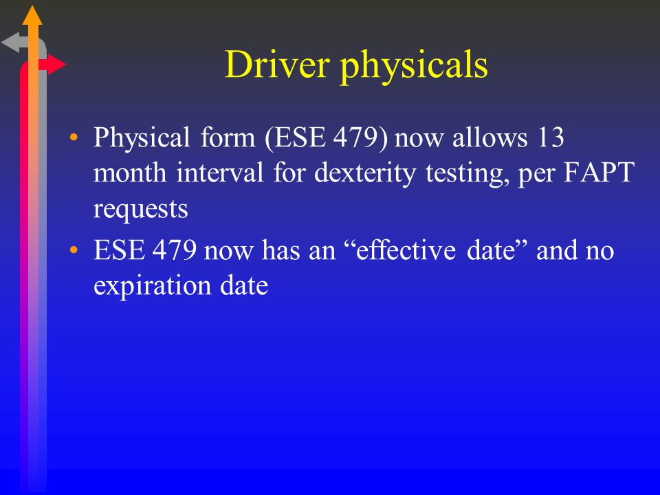Driver physicals Physical form (ESE 479) now allows 13 month interval for dexterity testing, per FAPT requests ESE 479 now has an effective date and no expiration date