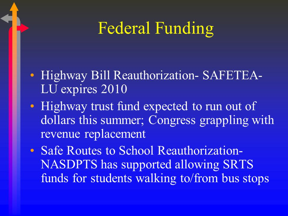 Federal Funding Highway Bill Reauthorization- SAFETEA- LU expires 2010 Highway trust fund expected to run out of dollars this summer; Congress grappling with revenue replacement Safe Routes to School Reauthorization- NASDPTS has supported allowing SRTS funds for students walking to/from bus stops