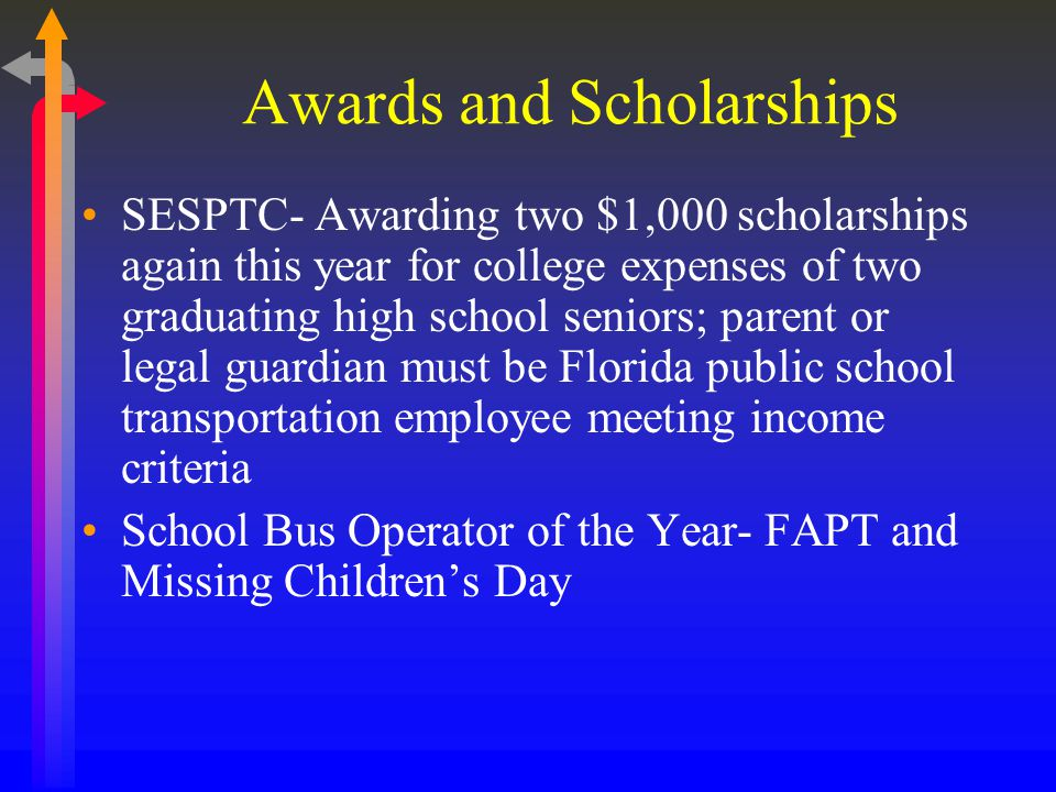 Awards and Scholarships SESPTC- Awarding two $1,000 scholarships again this year for college expenses of two graduating high school seniors; parent or legal guardian must be Florida public school transportation employee meeting income criteria School Bus Operator of the Year- FAPT and Missing Childrens Day