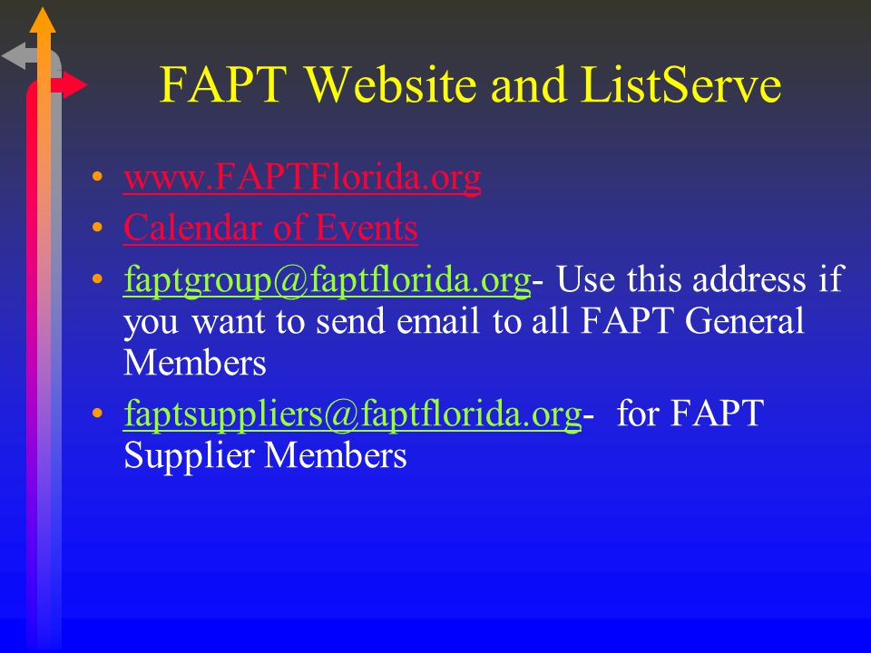 FAPT Website and ListServe www.FAPTFlorida.org Calendar of Events faptgroup@faptflorida.org- Use this address if you want to send email to all FAPT General Members faptsuppliers@faptflorida.org- for FAPT Supplier Members