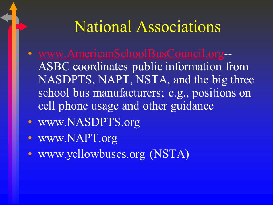 National Associations www.AmericanSchoolBusCouncil.org-- ASBC coordinates public information from NASDPTS, NAPT, NSTA, and the big three school bus manufacturers; e.g., positions on cell phone usage and other guidancewww.AmericanSchoolBusCouncil.org www.NASDPTS.org www.NAPT.org www.yellowbuses.org (NSTA)