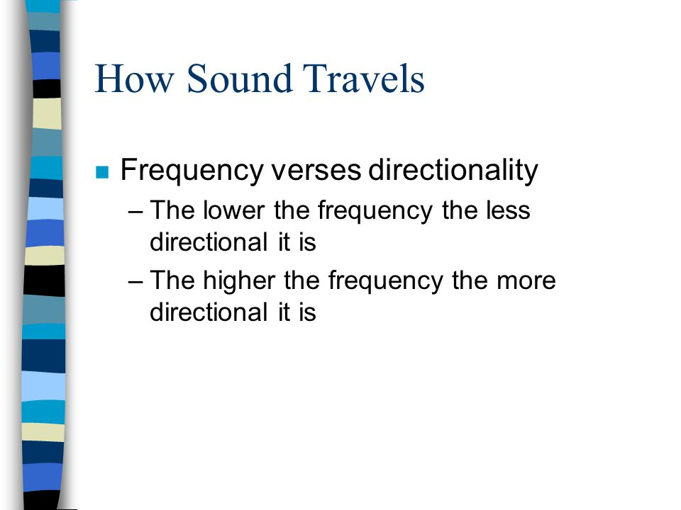 How Sound Travels n Frequency verses directionality –The lower the frequency the less directional it is –The higher the frequency the more directional