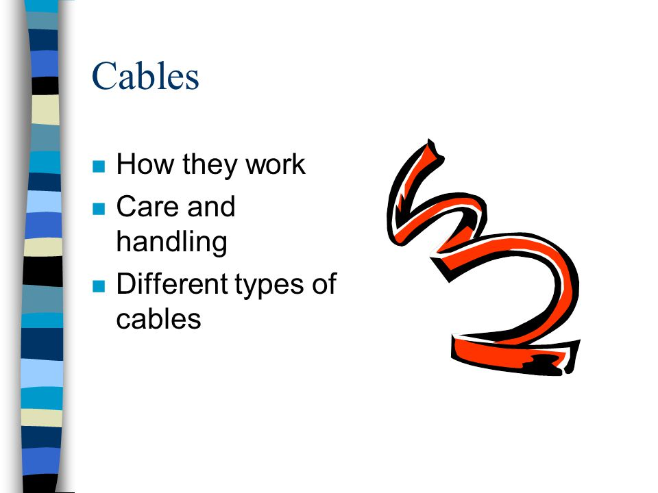 Cables n How they work n Care and handling n Different types of cables