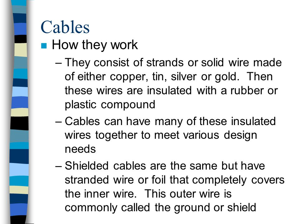 Cables n How they work –They consist of strands or solid wire made of either copper, tin, silver or gold. Then these wires are insulated with a rubber