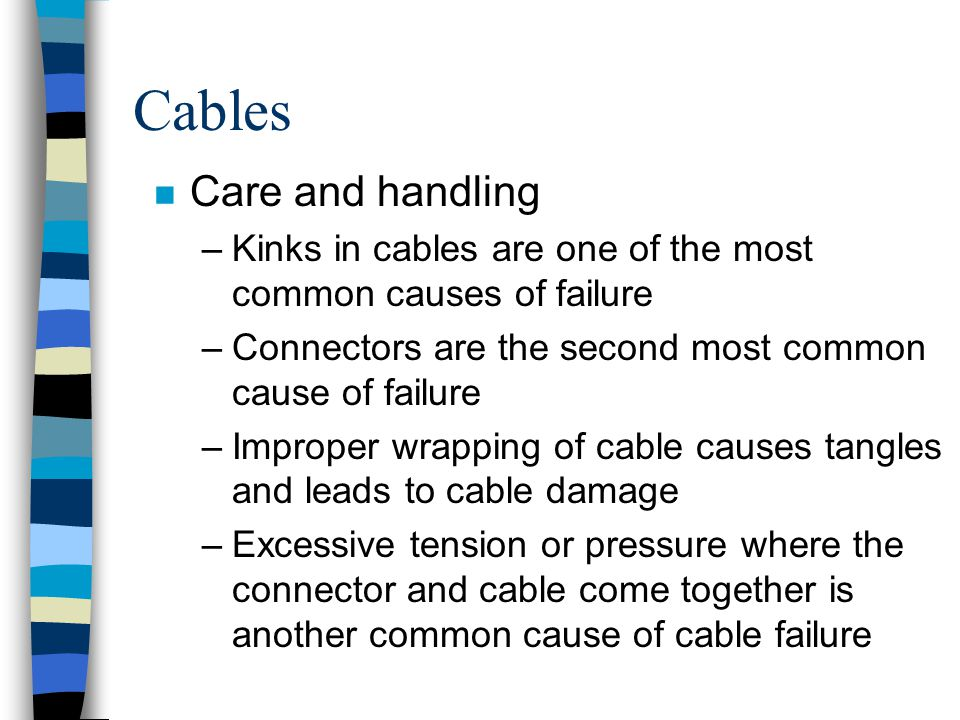 Cables n Care and handling –Kinks in cables are one of the most common causes of failure –Connectors are the second most common cause of failure –Impr