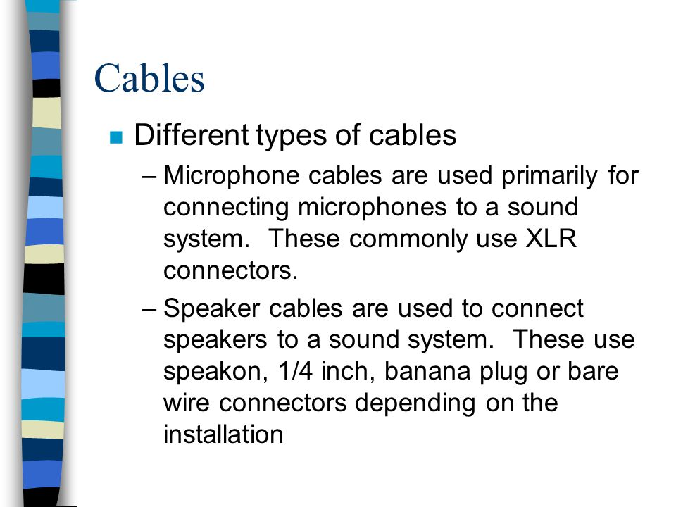Cables n Different types of cables –Microphone cables are used primarily for connecting microphones to a sound system. These commonly use XLR connecto