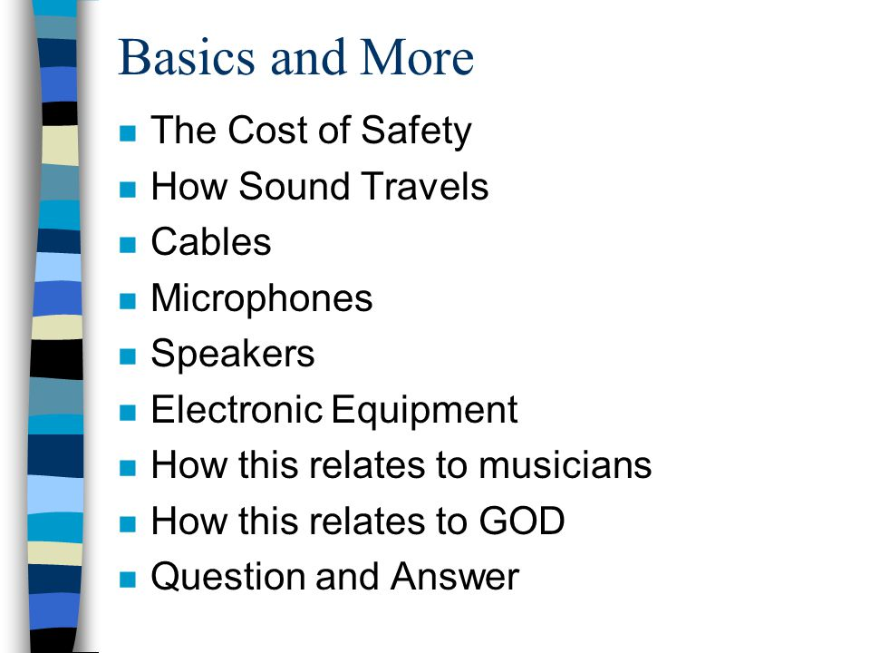 Basics and More n The Cost of Safety n How Sound Travels n Cables n Microphones n Speakers n Electronic Equipment n How this relates to musicians n Ho