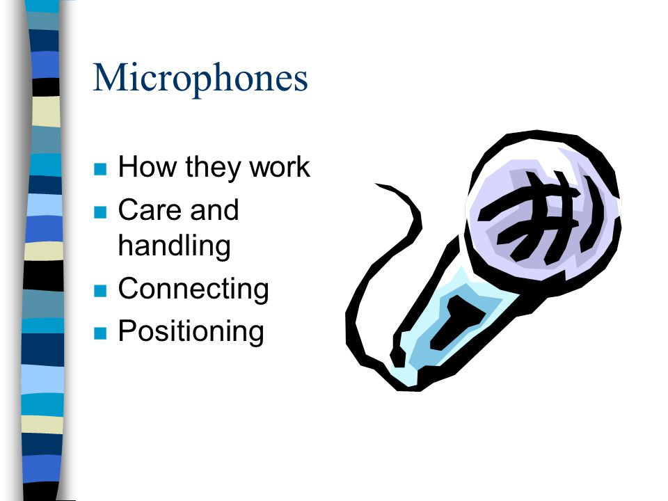 Microphones n How they work n Care and handling n Connecting n Positioning