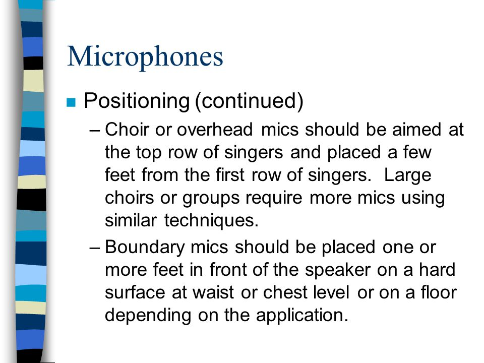 Microphones n Positioning (continued) –Choir or overhead mics should be aimed at the top row of singers and placed a few feet from the first row of si