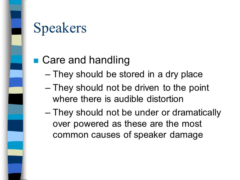 Speakers n Care and handling –They should be stored in a dry place –They should not be driven to the point where there is audible distortion –They sho