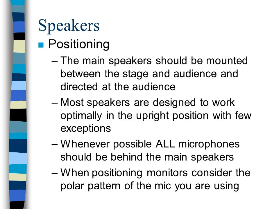 Speakers n Positioning –The main speakers should be mounted between the stage and audience and directed at the audience –Most speakers are designed to