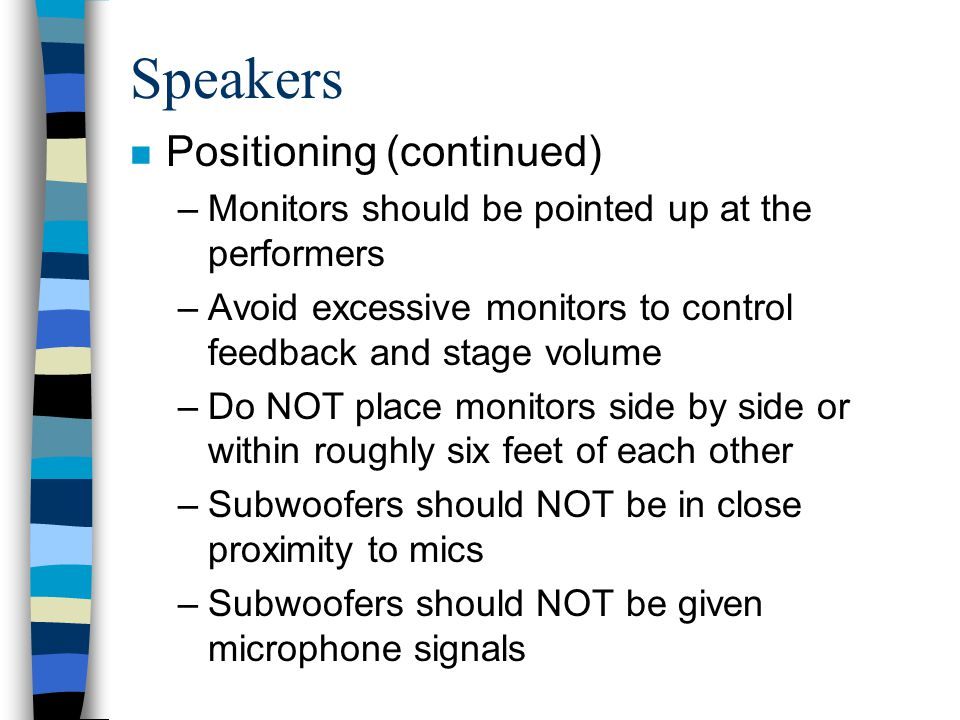 Speakers n Positioning (continued) –Monitors should be pointed up at the performers –Avoid excessive monitors to control feedback and stage volume –Do