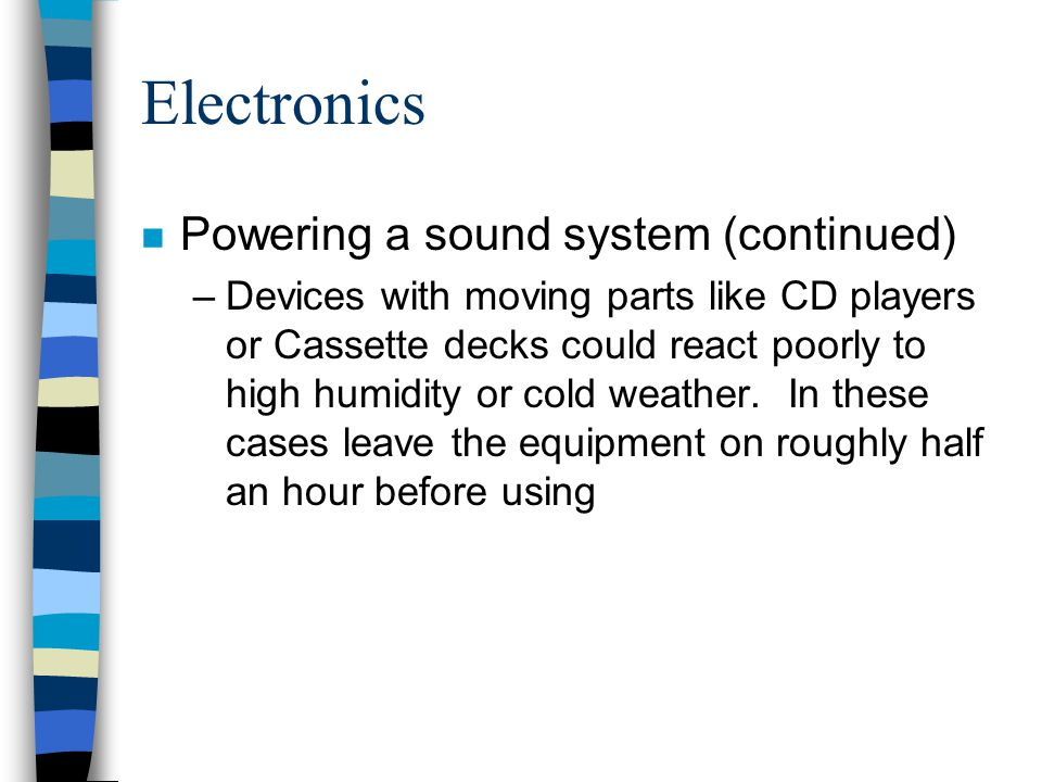 Electronics n Powering a sound system (continued) –Devices with moving parts like CD players or Cassette decks could react poorly to high humidity or