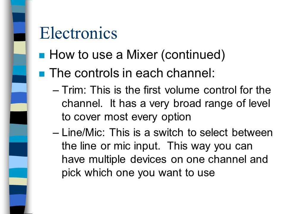 Electronics n How to use a Mixer (continued) n The controls in each channel: –Trim: This is the first volume control for the channel. It has a very br
