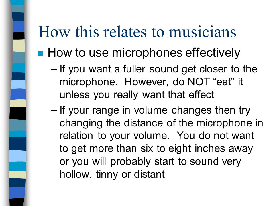 How this relates to musicians n How to use microphones effectively –If you want a fuller sound get closer to the microphone. However, do NOT eat it un