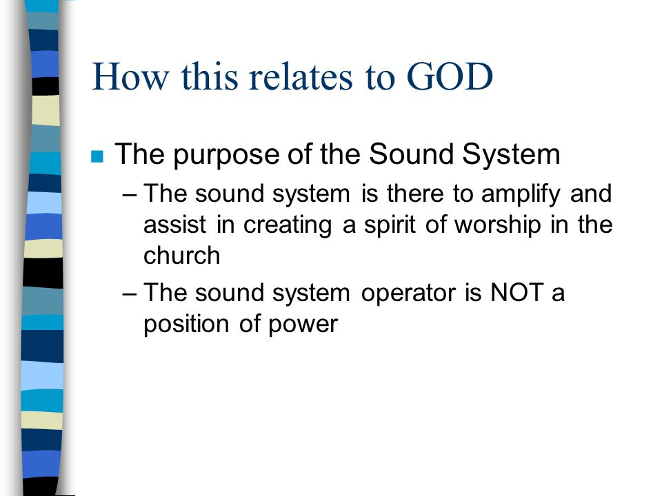 How this relates to GOD n The purpose of the Sound System –The sound system is there to amplify and assist in creating a spirit of worship in the chur