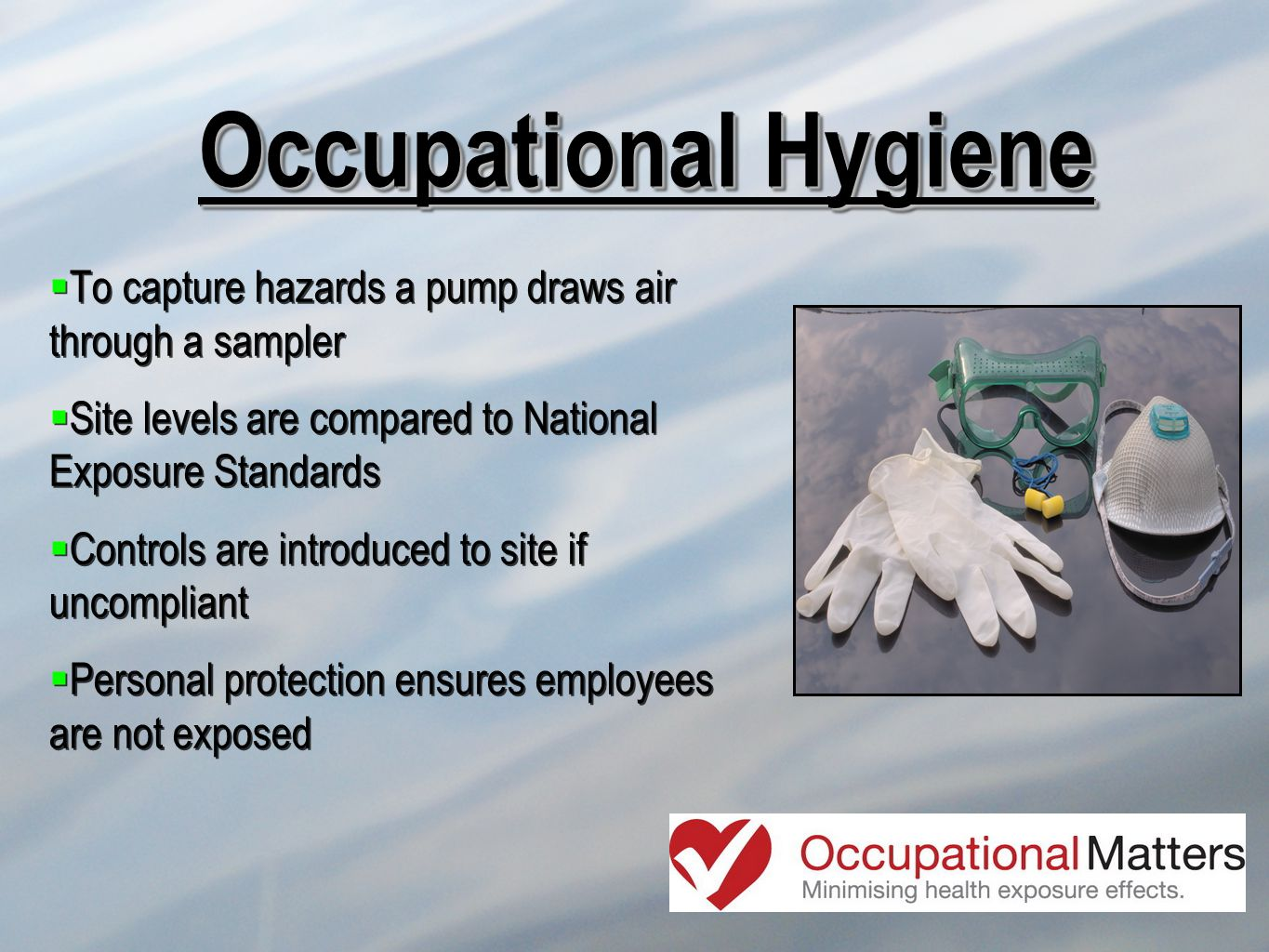 Occupational Hygiene To capture hazards a pump draws air through a sampler Site levels are compared to National Exposure Standards Controls are introd
