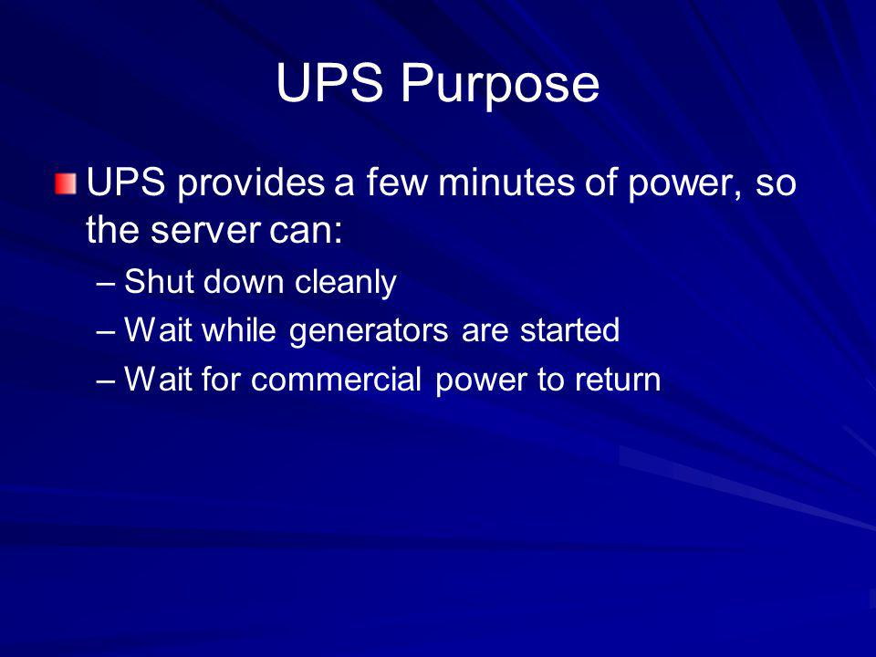 UPS Purpose UPS provides a few minutes of power, so the server can: –Shut down cleanly –Wait while generators are started –Wait for commercial power t