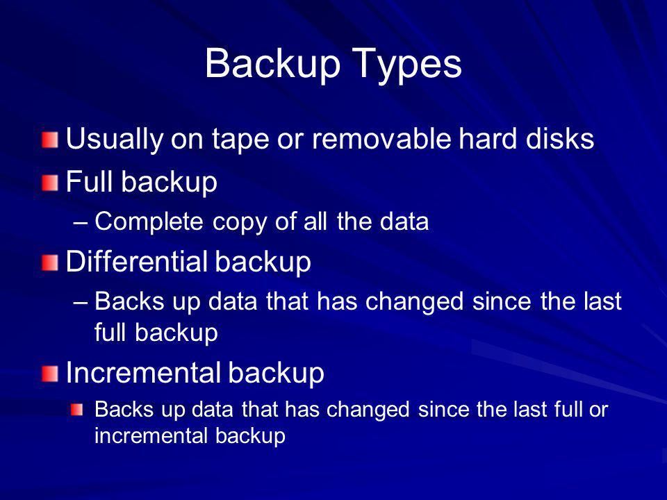 Backup Types Usually on tape or removable hard disks Full backup –Complete copy of all the data Differential backup –Backs up data that has changed si