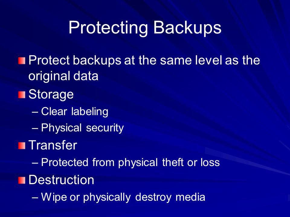Protecting Backups Protect backups at the same level as the original data Storage –Clear labeling –Physical security Transfer –Protected from physical
