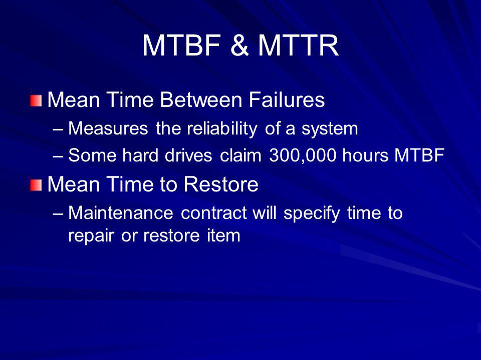 MTBF & MTTR Mean Time Between Failures –Measures the reliability of a system –Some hard drives claim 300,000 hours MTBF Mean Time to Restore –Maintena