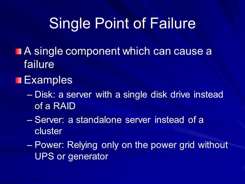 Single Point of Failure A single component which can cause a failure Examples –Disk: a server with a single disk drive instead of a RAID –Server: a st