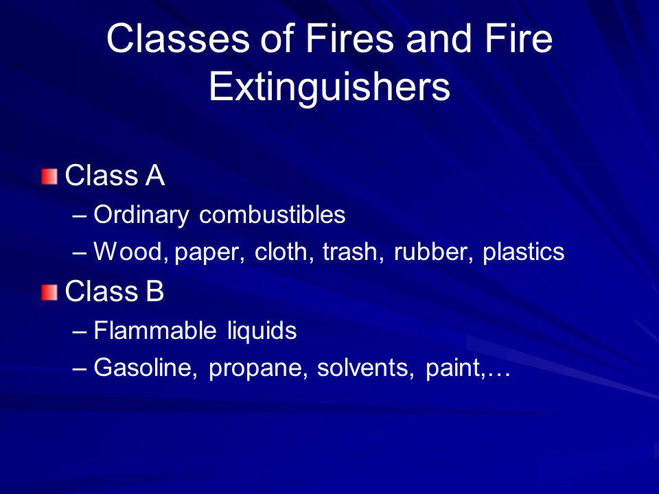 Classes of Fires and Fire Extinguishers Class A –Ordinary combustibles –Wood, paper, cloth, trash, rubber, plastics Class B –Flammable liquids –Gasoli