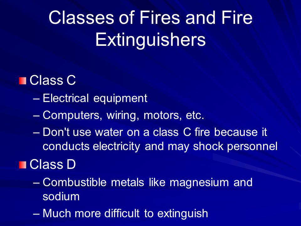 Classes of Fires and Fire Extinguishers Class C –Electrical equipment –Computers, wiring, motors, etc. –Don't use water on a class C fire because it c