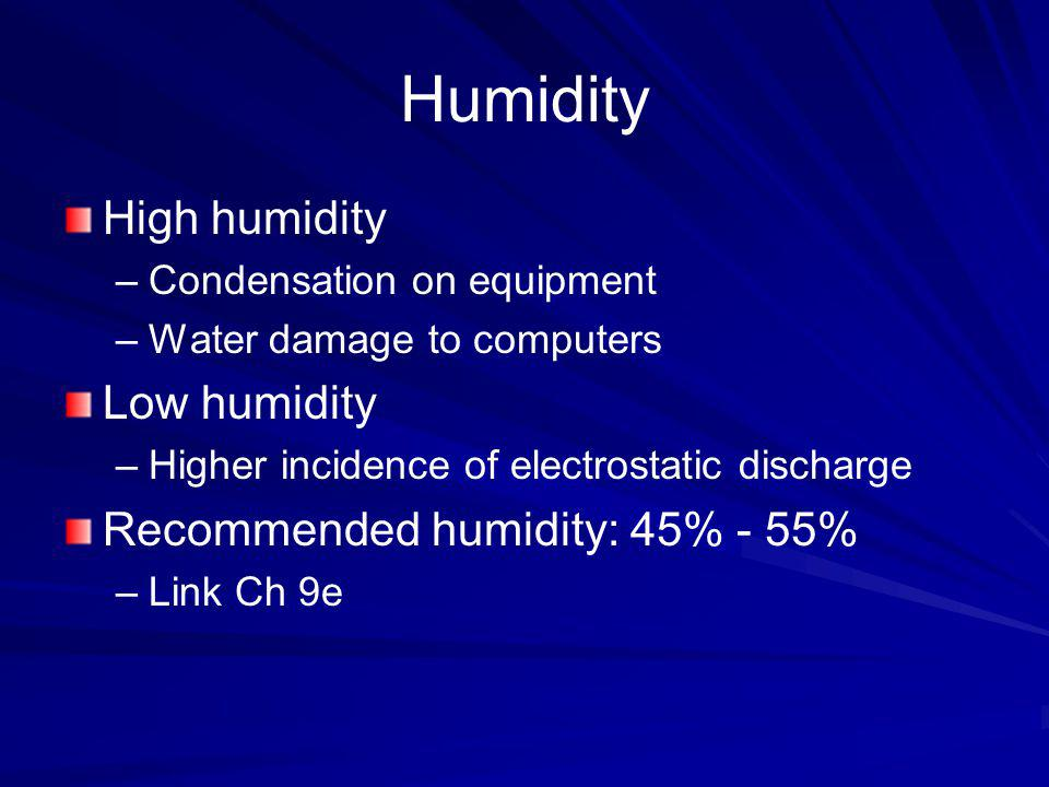 Humidity High humidity –Condensation on equipment –Water damage to computers Low humidity –Higher incidence of electrostatic discharge Recommended hum