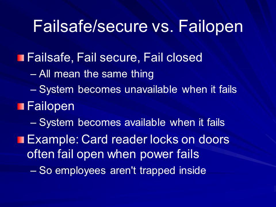 Failsafe/secure vs. Failopen Failsafe, Fail secure, Fail closed –All mean the same thing –System becomes unavailable when it fails Failopen –System be
