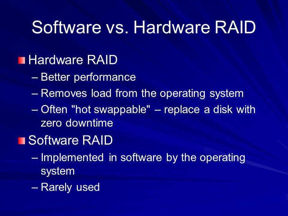 Software vs. Hardware RAID Hardware RAID –Better performance –Removes load from the operating system –Often