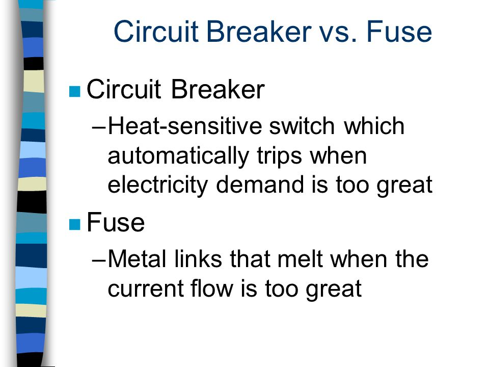 Circuit Breaker vs. Fuse n Circuit Breaker –Heat-sensitive switch which automatically trips when electricity demand is too great n Fuse –Metal links t