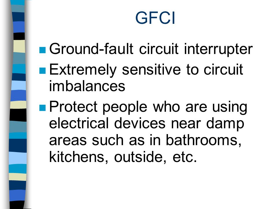 GFCI n Ground-fault circuit interrupter n Extremely sensitive to circuit imbalances n Protect people who are using electrical devices near damp areas