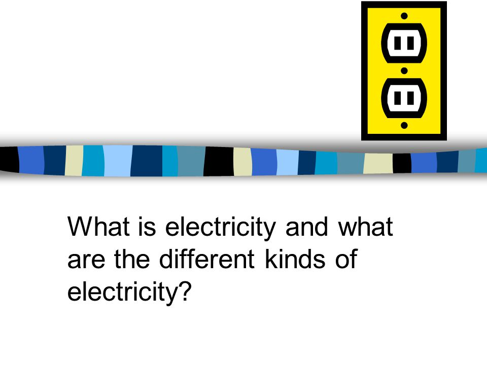 What is electricity and what are the different kinds of electricity?