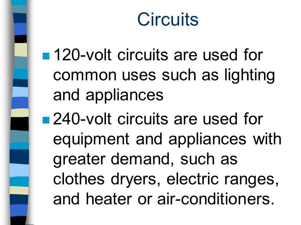 Circuits n 120-volt circuits are used for common uses such as lighting and appliances n 240-volt circuits are used for equipment and appliances with g