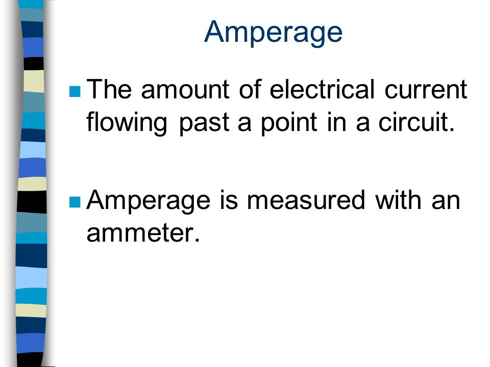 Amperage n The amount of electrical current flowing past a point in a circuit. n Amperage is measured with an ammeter.