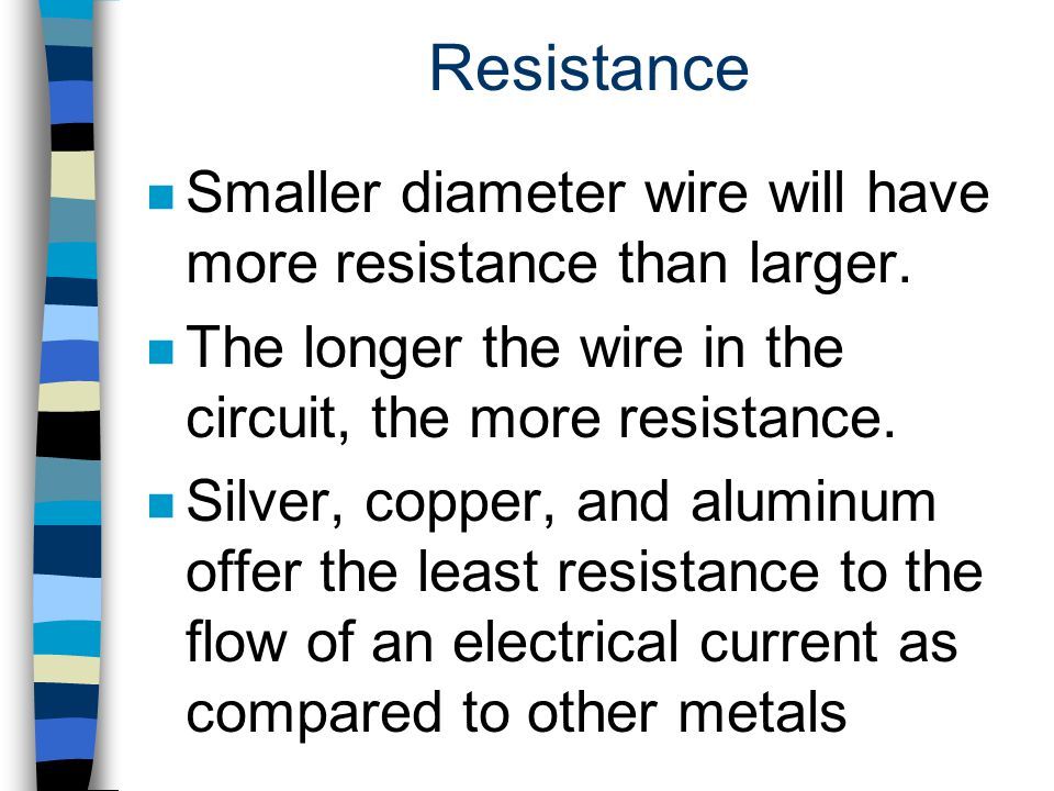 Resistance n Smaller diameter wire will have more resistance than larger. n The longer the wire in the circuit, the more resistance. n Silver, copper,