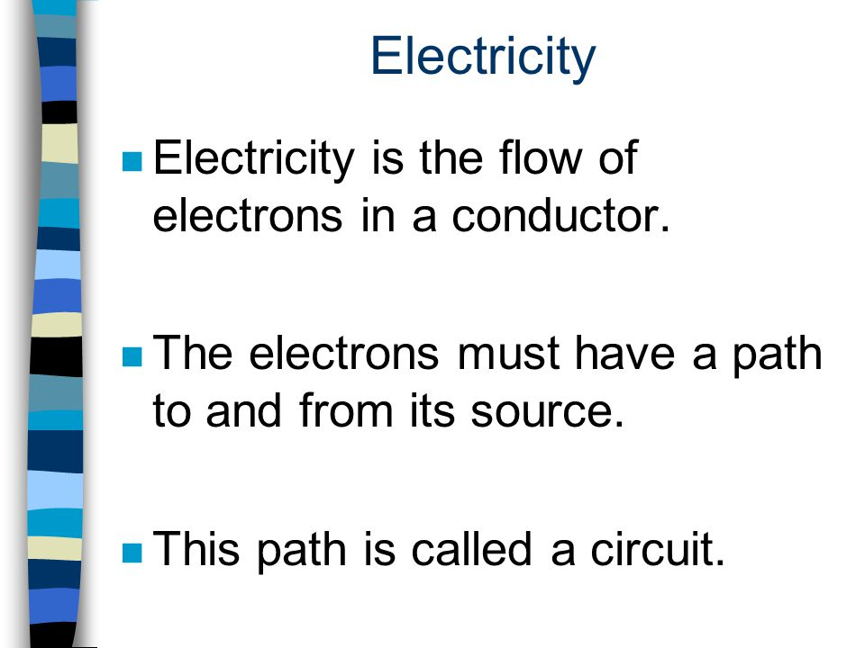 Electricity n Electricity is the flow of electrons in a conductor. n The electrons must have a path to and from its source. n This path is called a ci